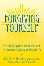 Forgiving Yourself - A Step-By-Step Guide to Making Peace With Your Mistakes and Getting on With Your Life ebook by Beverly Flanigan