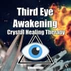 Third Eye Awakening & Crystal Healing Therapy - Open Third Eye Chakra Pineal Gland Activation & Utilize Power of Gems in Healing audiobook by Greenleatherr