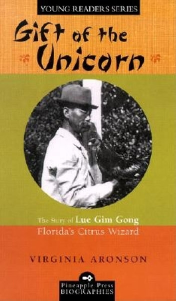 Gift of the Unicorn - The Story of Lue Gim Gong, Florida's Citrus Wizard ebook by Virginia Aronson
