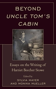 Beyond Uncle Tom's Cabin - Essays on the Writing of Harriet Beecher Stowe ebook by Sylvia Mayer,Martin T. Buinicki,Jennifer Cognard-Black,Maria I. Diedrich,Christiane E. Farnan,Faye Halpern,Joseph Helminski,Monika Mueller,William P. Mullaney,Astrid Recker,Sarah Robbins