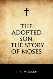 The Adopted Son: The Story of Moses ebook by J. H. Willard