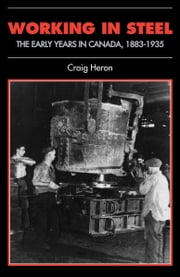 Working in Steel - The Early Years in Canada, 1883-1935 ebook by Craig Heron