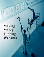 Making Money Flipping Websites ebook by V.T.
