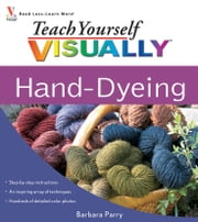 Teach Yourself VISUALLY Hand-Dyeing ebook by Barbara Parry