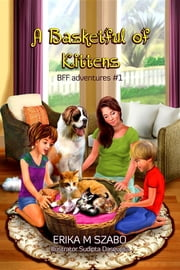 A Basketful of Kittens - BFF adventures #1 ebook by Erika M Szabo,Sudipta Dasgupta,Lee Porche