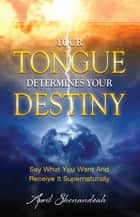 Your Tongue Determines Your Destiny ebook by Shenandoah,April