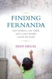 Finding Fernanda - Two Mothers, One Child, and a Cross-Border Search for Truth ebook by Erin Siegal
