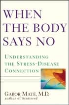 When the Body Says No ebook by Gabor Maté, M.D.