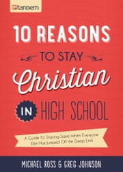 10 Reasons to Stay Christian in High School - A Guide to Staying Sane, Standing Firm. . .and not looking like a Religious Idiot ebook by Michael Ross,Greg Johnson