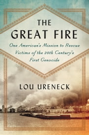 The Great Fire - One American's Mission to Rescue Victims of the 20th Century's First Genocide ebook by Lou Ureneck