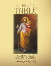 St. Joseph's Table - Celebrating a Sicilian Tradition ebook by Michael J. Longo