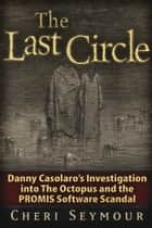 The Last Circle: Danny Casolaro's Investigation into the Octopus and the PROMIS Software Scandal ebook by Cheri Seymour