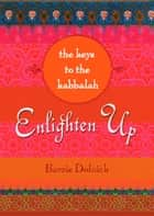 Enlighten Up: The Keys to Kabbalah ebook by Barrie Dolnick