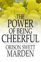 The Power of Being Cheerful ebook by Orison Swett Marden