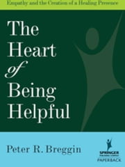 The Heart of Being Helpful: Empathy and the Creation of a Healing Presence ebook by Breggin, Peter R., MD