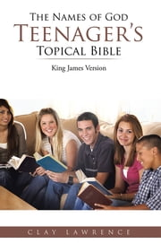 The Names of God TEENAGER'S Topical Bible - King James Version ebook by Clay Lawrence