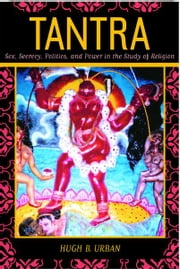 Tantra - Sex, Secrecy, Politics, and Power in the Study of Religion ebook by Hugh B. Urban