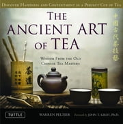 Ancient Art of Tea - Wisdom From the Ancient Chinese Tea Masters ebook by Warren Peltier, John T. Kirby Ph.D.