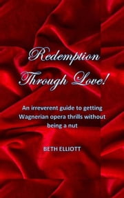 Redemption Through Love! - An Irreverent Guide to Getting Wagnerian Opera Thrills Without Being a Nut ebook by Beth Elliott