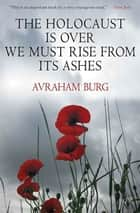 The Holocaust Is Over; We Must Rise From its Ashes ebook by Avraham Burg