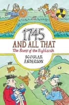 1745 And All That - The Story of the Highlands ebook by Scoular Anderson