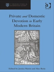 Private and Domestic Devotion in Early Modern Britain ebook by Professor Alec Ryrie,Ms Jessica Martin,Professor Euan Cameron,Professor Bruce Gordon,Dr Bridget Heal,Professor Roger A Mason,Professor Amy Nelson Burnett,Dr Andrew Pettegree,Professor Kaspar von Greyerz,Professor Alec Ryrie,Dr Felicity Heal,Dr Jonathan Willis,Dr Karin Maag