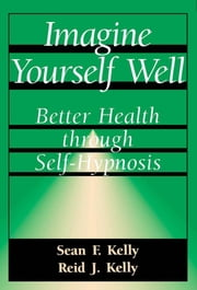 Imagine Yourself Well - Better Health Through Self-hypnosis ebook by Sean F. Kelly,Reid J. Kelly