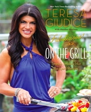 Fabulicious!: On the Grill - Teresa's Smoking Hot Backyard Recipes ebook by Teresa Giudice,Heather Maclean
