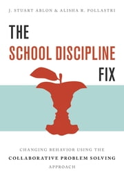 The School Discipline Fix: Changing Behavior Using the Collaborative Problem Solving Approach ebook by J. Stuart Ablon, Alisha R. Pollastri