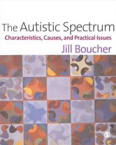 The Autistic Spectrum - Characteristics, Causes and Practical Issues ebook by Jill M Boucher