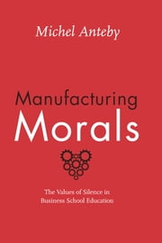 Manufacturing Morals - The Values of Silence in Business School Education ebook by Michel Anteby