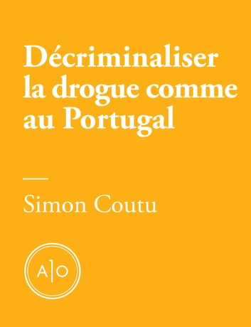 Décriminaliser la drogue comme au Portugal ebook by Simon Coutu