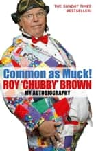 Common As Muck! - The Autobiography of Roy 'Chubby' Brown ebook by Roy Chubby Brown