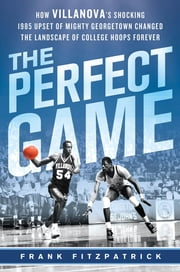 The Perfect Game - How Villanova's Shocking 1985 Upset of Mighty Georgetown Changed the Landscape of College Hoops Forever ebook by Frank Fitzpatrick