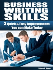 Business Writing Skills - 3 Quick & Easy Improvements You can Make Today ebook by Robert Abbott
