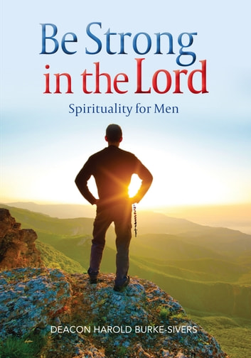 Be Strong in the Lord - Spirituality for Men ebook by Deacon Harold Burke-Sivers