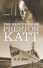 The Happy Life of Preston Katt - A Novel ebook by J. J. Zerr