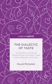 The Dialectic of Taste - On the Rise and Fall of Tuscanization and other Crises in the Aesthetic Economy ebook by David Michalski