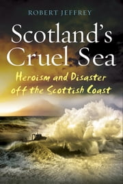 Scotland's Cruel Sea - Heroism and Disaster off the Scottish Coast ebook by Robert Jeffrey