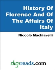 History Of Florence And Of The Affairs Of Italy ebook by Machiavelli, Niccolo