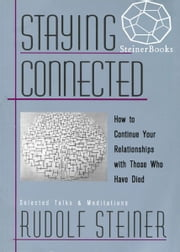 Staying Connected: How to Continue Your Relationships with Those Who Have Died ebook by Rudolf Steiner, Christopher Bamford