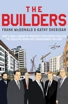 The Builders - How a Small Group of Property Developers Fuelled the Building Boom and Transformed Ireland ebook by Frank McDonald, Kathy Sheridan