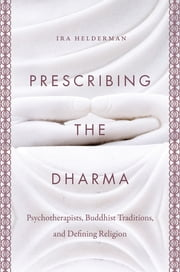 Prescribing the Dharma - Psychotherapists, Buddhist Traditions, and Defining Religion ebook by Ira Helderman