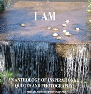 I Am - An Anthology of Inspirational Quotes and Photography ebook by Miriam Arocho