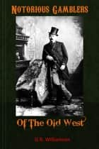 Notorious Gamblers of the Old West ebook by G.R. Williamson