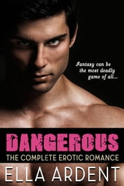 Dangerous - The Complete Erotic Romance ebook by Ella Ardent