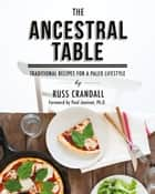 The Ancestral Table - Traditional Recipes for a Paleo Lifestyle ebook by Russ Crandall, Paul Jaminet