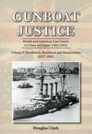 Gunboat Justice Volume 3: British and American Law Courts in China and Japan (1842¿1943) ebook by Clark, Douglas