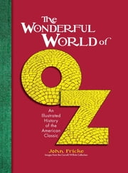 The Wonderful World of Oz - An Illustrated History of the American Classic ebook by John Fricke