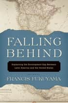 Falling Behind - Explaining the Development Gap Between Latin America and the United States ebook by Francis Fukuyama